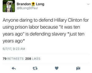 """Defendable: BrandonLong  @BLongStPaul  Anyone daring to defend Hillary Clinton for  using prison labor because """"it was ten  years ago"""" is defending slavery *just ten  years ago*  6/7/17, 9:23 AM  79 RETWEETS 208 LIKES"""