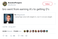 <p>Getting D&rsquo;s in his A&rsquo;s (via /r/BlackPeopleTwitter)</p>: BrandonProspers  @bwilliamlee  Follow  bro went from earning A's to getting D's  Ri @rileypolanski  Istarted high school with straight A's, now I'm not even straight  5:44 PM- 30 Sep 2017  45,952 Retweets 176,694 Likes <p>Getting D&rsquo;s in his A&rsquo;s (via /r/BlackPeopleTwitter)</p>