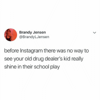 Instagram, School, and Relatable: Brandy Jensen  @BrandyLJensen  before Instagram there was no way to  see your old drug dealer's kid really  shine in their school play lmfao what