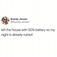 Memes, Phone, and House: Brandy Jensen  @BrandyLJensen  left the house with 50% battery so my  night is already ruined tag someone who always forgets to charge their phone (@betches)