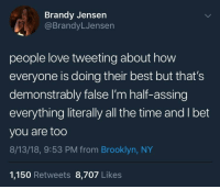 I Bet, Love, and Brooklyn: Brandy Jensen  @BrandyLJensen  people love tweeting about how  everyone is doing their best but that's  demonstrably false I'm half-assing  everything literally all the time and I bet  you are too  8/13/18, 9:53 PM from Brooklyn, NY  1,150 Retweets 8,707 Likes meirl