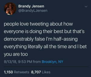 meirl by ComedyPear MORE MEMES: Brandy Jensen  @BrandyLJensen  people love tweeting about how  everyone is doing their best but that's  demonstrably false I'm half-assing  everything literally all the time and I bet  you are too  8/13/18, 9:53 PM from Brooklyn, NY  1,150 Retweets 8,707 Likes meirl by ComedyPear MORE MEMES