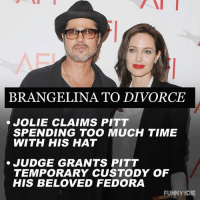Dank, Fedora, and Funny: BRANGELINA TO DIVORCE  JOLIE CLAIMS PITT  SPENDING TOO MUCH TIME  WITH HIS HAT  JUDGE GRANTS PITT  TEMPORARY CUSTODY OF  HIS BELOVED FEDORA  FUNNY DIE At least one Hollywood power couple is staying together.