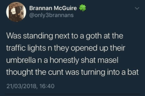 Traffic, Cunt, and Thought: Brannan McGuire  @only3brannans  Was standing next to a goth at the  traffic lights n they opened up their  umbrella n a honestly shat masel  thought the cunt was turning into a bat  21/03/2018, 16:40