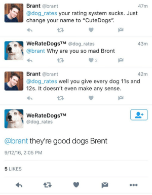 "Good Dogs: Brant @brant  @dog_rates your rating system sucks. Just  change your name to ""CuteDogs"".  47 m  WeRateDogsTM @dog_rates  @brant Why are you so mad Bront  43m  2  Brant @brant  @dog_rates well you give every dog 11s and  12s. It doesn't even make any sense  42m  WeRateDogsTM  @dog_rates  @brant they're good dogs Brent  9/12/16, 2:05 PM  5 LIKES"