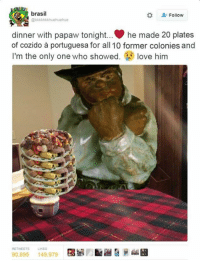 Dinner With Papaw Tonight: brasi  Follow  @kkkkkkkhuehuehue  dinner with papaw tonight... he made 20 plates  of cozido portuguesa for all 10 former colonies and  I'm the only one who showed  love him  RETMEETs LKES  90,695  149,979