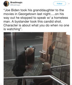 """Uncle Joe is who you call when you cant get the orange to wash off: Brasilmagic  @Brasilmagic  Follow  """"Joe Biden took his granddaughter to the  movies in Georgetown last night.....on his  way out he stopped to speak w/ a homeless  man. A bystander took this candid shot.  Character is about what you do when no one  is watching"""". Uncle Joe is who you call when you cant get the orange to wash off"""