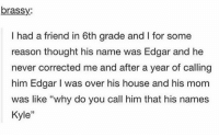 "kyle wants no confrontation https://t.co/Q5nvUZDyXd: brassy:  I had a friend in 6th grade and for some  reason thought his name was Edgar and he  never corrected me and after a year of calling  him Edgar I was over his house and his mom  was like ""why do you call him that his names  Kyle"" kyle wants no confrontation https://t.co/Q5nvUZDyXd"