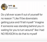 "Funny, Juice, and Scare: brAt  @arcolaaa  Do y'all ever scare tf out of yourself for  no reason? Like l'll be downstairs  getting juice and I'l tell myself ""imagine  if someone was standing behind you rn  waiting for you to turn around"" like I had  NO REASON to do that to myself 32 Funny Tweets That Will Make You Laugh Out Loud"