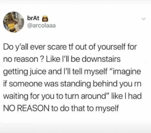 "Dank, Juice, and Scare: brAt  @arcolaaa  Do y'all ever scare tf out of yourself for  no reason? Like l'll be downstairs  getting juice and I'l tell myself ""imagine  if someone was standing behind you rn  waiting for you to turn around"" like l had  NO REASON to do that to myself My mind just weird."
