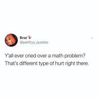 Bad, Memes, and Math: Brat  @petttyy_quotes  Y'all ever cried over a math problem?  That's different type of hurt right there. My sister called me stupid for being bad at math and I had a breakdown