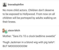 "Bitch, Children, and Clock: bravadopinfire  No more child actors. Children don't deserve  to be exposed to Hollywood. From now on all  children will be portrayed by adults walking on  their knees.  uisce-bitch  Mother: ""Sara it's 10 o clock bedtime sweetie""  *hugh Jackman in a blond wig with pig tails*:  BUT МООООООООМ Hollywood is hell!"