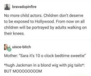 "Bitch, Children, and Clock: bravadopinfire  No more child actors. Children don't deserve  to be exposed to Hollywood. From now on all  children will be portrayed by adults walking on  their knees.  uisce-bitch  Mother: ""Sara it's 10 o clock bedtime sweetie""  *hugh Jackman in a blond wig with pig tails*:  BUT MO000000OM No more child actors"