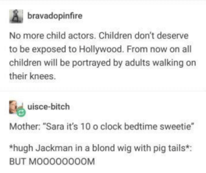"Bitch, Children, and Clock: bravadopinfire  No more child actors. Children don't deserve  to be exposed to Hollywood. From now on all  children will be portrayed by adults walking on  their knees.  uisce-bitch  Mother: ""Sara it's 10 o clock bedtime sweetie""  *hugh Jackman in a blond wig with pig tails*:  BUT МООООООООМ memecage:Hollywood is hell!"