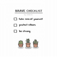 Memes, Brave, and Braves: BRAVE CHECKLIST  by chibir  take care of yourself  Protect others  O be strong Be brave, friends. Today while I was out grocery shopping, a stranger, completely unprovoked, decided to say racist, xenophobic insults to me. He told me that they were building a wall and to go back where I'm from, multiple times with spite in his face. I am an American citizen. I was born in the United States and have lived here my whole life. And I am Asian. I was shocked and terrified, and now, angered. There is no place for racists in the U.S. I belong here, and I will fight for equality for as long as hateful people like that exist. I will be at the Women's March on Washington tomorrow.