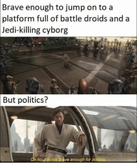 You gotta pick your battles starwars: Brave enough to jump on to a  platform full of battle droids and a  Jedi-killing cyborg  But politics?  h noll m not brave enough for p You gotta pick your battles starwars