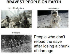9/11, Soldiers, and Earth: BRAVEST PEOPLE ON EARTH  9/11 Firefighters  Astronauts  Soldiers  People who don't  reload the save  after losing a chunk  of damage Finger on F7 or F9