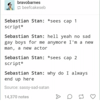 Sebby is the king of playing sad, angsty gay boys. It's a gift, really. 😂😂 ~ Cap's Best Girl: bravobarnes  beefcakeseb  Sebastian Stan  sees cap 1  script  Sebastian Stan: hell yeah no sad  gay boys for me anymore I'm a new  man, a new actor  Sebastian Stan  sees cap 2  script  Sebastian Stan  why do I always  end up here  Source: sassy-sad-satan  14,370 notes Sebby is the king of playing sad, angsty gay boys. It's a gift, really. 😂😂 ~ Cap's Best Girl