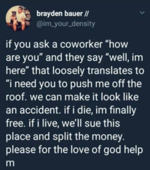 "Set me free plz: brayden bauer /  @im your_density  if you ask a coworker ""how  are you"" and they say ""well, im  here"" that loosely translates to  ""i need you to push me off the  roof. we can make it look like  an accident. if i die, im finally  free. if i live, we'll sue this  place and split the money.  please for the love of god help Set me free plz"