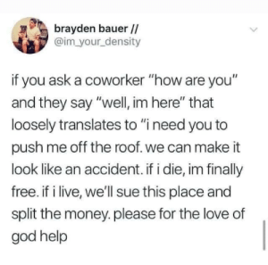 """Meme: brayden bauer//  @im your density  if you ask a coworker """"how are you""""  and they say """"well, im here"""" that  loosely translates to """"i need you to  push me off the roof. we can make it  look like an accident. if i die, im finally  free. if i live, we'll sue this place and  split the money.please for the love of  god help Meme"""