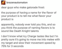 Tumblr is definitely never boring! #Tumblr #Clever #SocialMedia: brazenautomaton  dear guys who make gatorade frost:  the purpose of having a name for the flavor of  your product is to tell me what flavor your  product is  apparently, nobody ever told you this, and so  you think the purpose of naming flavors is to  sound like Death Knight talents  I don't know what Icy Charge tastes like but I'm  pretty sure it's going to move me into melee with  my target and slow their movement speed by  75% for 3 seconds Tumblr is definitely never boring! #Tumblr #Clever #SocialMedia