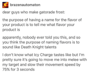 Apparently, Gatorade, and Target: brazenautomaton  dear guys who make gatorade frost:  the purpose of having a name for the flavor of  your product is to tell me what flavor your  product is  apparently, nobody ever told you this, and so  you think the purpose of naming flavors is to  sound like Death Knight talents  I don't know what lcy Charge tastes like but I'm  pretty sure it's going to move me into melee with  my target and slow their movement speed by  75% for 3 seconds Drink companies naming conventions sound like something out of a fantasy RPG