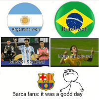 Barcelona fans be like.... Follow @instatroll.soccer: Brazil on  Argentina won  Neymar scored  Messi scored  FCB  Barca fans: it was a good day Barcelona fans be like.... Follow @instatroll.soccer