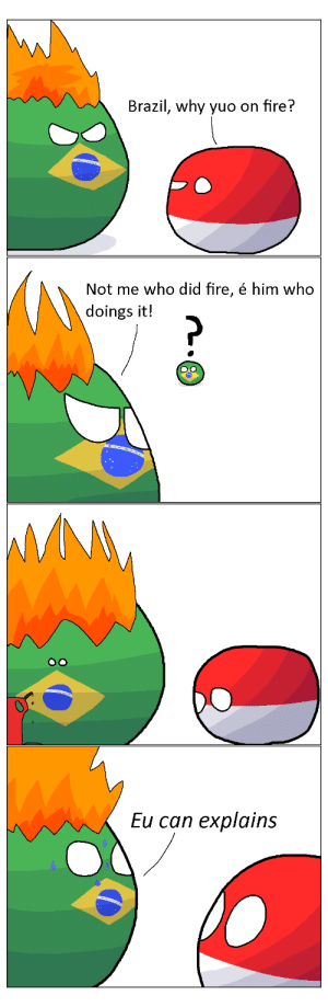 Portuguese Pyromania: Brazil, why yuo on fire?  Not me who did fire, é him who  doings it!  M  Eu can explains Portuguese Pyromania