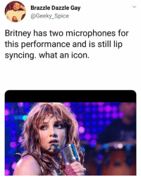 Memes, 🤖, and Legend: Brazzle Dazzle Gay  e@Geeky Spice  Britney has two microphones for  this performance and is still lip  syncing. what an icon. a legend