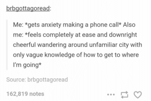 Phone call anxiety: brbgottagoread:  Me: *gets anxiety making a phone callk Also  me: *feels completely at ease and downright  cheerful wandering around unfamiliar city with  only vague knowledge of how to get to where  I'm going*  Source: brbgottagoread  162,819 notes Phone call anxiety