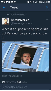 Blackpeopletwitter, Drake, and Top Five: brbr  RI 4% 12% 3:52 PM  Tweet  You Retweeted  SneaksMcGee  @beanzinyamouth  When it's suppose to be drake szn  but Kendrick drops a track to ruin  it  11:55 PM-23 Mar 17  132 RETWEETS 209 LIKES  Reply to SneaksMcGee <p>He's top five and top two but he's not one (via /r/BlackPeopleTwitter)</p>