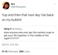 Blackpeopletwitter, Life, and The Middle: Bre  @BreRaquelle  Yup and then that next day l be back  on my bullshit  dang it @vidang_  does anyone else ever get the random urge to  get your life together in the middle of the  night????????  9/2/17, 2:41 AM  51.1K Retweets 88K Likes <p>Lord forgive me, because I'm back on my bullshit 😤 (via /r/BlackPeopleTwitter)</p>