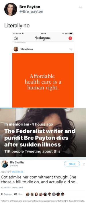 Instagram, Lol, and Tumblr: Bre Payton  @Bre_payton  Literally no  88%  Sprint  10:54  Instagram  13 HOURS AGO  hillaryclinton  Affordable  health care is a  human right.   In memoriam 4 hours ago  The Federalist writer and  pundit Bre Payton dies  after sudden illness  11K people Tweeting about this   A Elie Challita  Follow  @eliec76  Replying to @d 1 scOurse  Got admire her commitment though: She  chose a hill to die on, and actually did so.  12:33 PM 29 Dec 2018  21 Retweets 307 Likes   Following a CT scan and extensive testing, she was diagnosed with the H1N1 flu and meningitis. halfnotesinblackink: tamascotchi:  hervacationh0me:  unpatchedglitch: dying from easily treatable diseases to own the libs lol   she was also anti-vax and it was the flu and meningitis that killed her (both completely routine to vaccinate for, esp in your early 20s) so here's ur reminder to go get vaccinated and not listen to ppl who tell you otherwise!  Welp. That's a story for the ages.