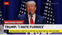 "furries: bre  uroWnneWS.COm  LIVE  BREAKING NEWS  TRUMP: ""I HATE FURRIES'  QUOTED SAYING ''I DON'T GET IT. ARE THEY ALL DOGS? THEY ALL LOOK LIKE DOGS""  8:05"