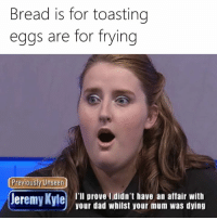 kyle: Bread is for toasting  eggs are for frying  Previously Unseen  Jeremy Kyle  I'll prove I didn't have an affair with  your dad whilst your mum was dying