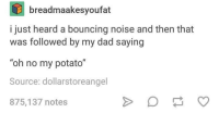 "Dad, Potato, and Humans of Tumblr: breadmaakesyoufat  i just heard a bouncing noise and then that  was followed by my dad saying  ""oh no my potato""  Source: dollarstoreangel  875,137 notes"