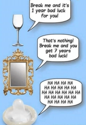 Bad, Dank, and Break: Break me and it's  1 year bad luck  for you!  That's nothingl  Break me and you  get 7 years  bad luck!  HA HA HA HA  HA HA HA HA HA  HA HA HA HA HA HA  HA HA HA HA HA  HA HA HA HA Oof