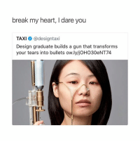 Thank You, Break, and Heart: break my heart, I dare you  TAXI @designtaxi  Design graduate builds a gun that transforms  your tears into bullets ow.lyljOHO30eNT74 thank you design