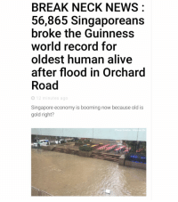 Memes, Singapore, and 🤖: BREAK NECK NEWS  56,865 Singaporeans  broke the Guinness  world record for  oldest human alive  after flood in Orchard  Road  O 12 minutes ago  Singapore economy is booming now because old is  gold right?  Photo Credits Marcus Sin Looks like the ageing population issue just got a lot more serious.. click the link in our bio to read about it!
