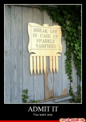 Admit Ithttp://omg-humor.tumblr.com: BREAK OFF  IN CASE OF  SPARKLY  VAMPIRES  ADMIT IT  You want one.  TASTE OF AWESOME.COM Admit Ithttp://omg-humor.tumblr.com