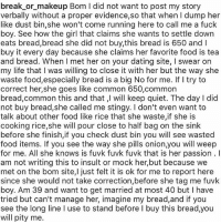 Memes, 🤖, and Commons: break or makeup Bom l did not want to post my story  verbally without a proper evidence,so that when I dump her  like dust bin, she won't come running here to call me a fuck  boy. See how the girl that claims she wants to settle down  eats bread,bread she did not buy,this bread is 650 and I  buy it every day because she claims her favorite food is tea  and bread. When l met her on your dating site, I swear on  my life that l was willing to close it with her but the way she  waste food,especially bread is a big No for me. If try to  correct her, she goes like common 650,common  bread, common this and that, will keep quiet. The day I did  not buy bread,she called me stingy. I don't even want to  talk about other food like rice that she waste,if she is  cooking rice,she will pour close to half bag on the sink  before she finish,if you check dust bin you will see wasted  food items. If you see the way she pills onion,you will weep  for me. All she knows is fuvk fuvk fuvk that is her passion l  am not writing this to insult or mock her, but because we  met on the bom site,l just felt it is ok for me to report here  since she would not take correction,before she tag me fuvk  boy. Am 39 and want to get married at most 40 but have  tried but can't manage her, imagine my bread,and if you  see the long line l use to stand before l buy this bread,you  will pity me. 🤣😂😂😂 Things we see on the gram ➡️ Tag a friend to see this (@break_or_makeup) 🔸Follow us on 📸 Instagram: @KraksHQ | @KraksTV | @KraksRadio 🔁 Twitter: @KraksTV 👻 Snapchat: @KraksTV 🌀Facebook: KraksTV | KraksHQ 🔴 YouTube: KraksHQ
