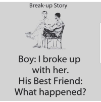 🤔🤔🤔🤔🤔🤔🤔❤: Break-up Story  Boy: I broke up  with her.  His Best Friend:  What happened? 🤔🤔🤔🤔🤔🤔🤔❤