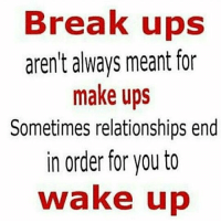 Memes, Relationships, and Ups: Break ups  aren't always meant for  make ups  Sometimes relationships end  in order for you to  wake up MSG