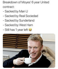 Soccer, Sports, and United: Breakdown of Moyes' 6 year United  contract:  Sacked by Man U  Sacked by Real Sociedad  - Sacked by Sunderland  - Sacked by West Ham  - Still has 1 year left *sips tea* 🐸☕️