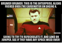 Memes, Weed, and Aliens: BREAKER BREAKER. THIS IS THE ENTERPRISE. ALIENS  FUCKED OVER THE CARBINATORONENGINE 4  GOING TO TRY TO REFUCKULATE IT.AND LAND ON  JUNIPER. SEE IF THEY HAVE ANY SPACE WEED OVER Thanks Jamie Michael Chudobiak! To boldly toke, where no one has toked before! MOBILE GAME! bit.ly/2trailerparkboys