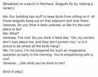 "On this date in 2013. https://t.co/bMMmlt2wY9: [Breakfast on a porch in Montauk. Seagulls fly by, making a  racket.]  Me: Our building has stuff to keep birds from sitting on it. All  those seagulls hang out on that adjacent roof over there.  Vanessa: Do you think it feels unloved, or like it's the cool  place to be?  Me: What?  Vanessa: The roof. Do you think it feels like, ""Oh, my owners  don't care about me, and they don't protect me,"" or is it  proud to be where all the birds hang?  Me: I'm sorry. I'm not prepared for such an imaginative  question so early in the morning. You're empathizing with a  roof.  Vanessa: ...See what you've done to me?  End of play.] On this date in 2013. https://t.co/bMMmlt2wY9"