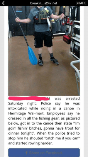"rage-comics-base:  Catch me if you can: breakin...s247.net  SHARE  was arrested  Saturday night. Police say he was  intoxicated while riding in a canoe in  Hermitage Wal-mart. Employees say he  dressed in all the fishing gear, as pictured  below, got in to the canoe then state ""I'm  goin' fishin' bitches, gonna have trout for  dinner tonight"". When the police tried to  stop him he shouted ""catch me if you can'""  and started rowing harder rage-comics-base:  Catch me if you can"