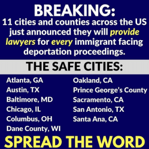 oakland ca: BREAKING  11 cities and counties across the US  just announced they will provide  lawyers for every immigrant facing  deportation proceedings.  THE SAFE CITIES:  Atlanta, GA  Austin, TX  Baltimore, MD  Chicago, IL  Columbus, OH  Dane County, WI  Oakland, CA  Prince George's County  Sacramento, CA  San Antonio, TX  Santa Ana, CA  SPREAD THE WORD