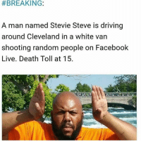 Holy shit... I just saw the video of this dude walking up to an old man and shooting him for no reason... 😳 StevieSteve is real... Cleveland folks, stay safe... this dude is going on a spree.: BREAKING:  A man named Stevie Steve is driving  around Cleveland in a white van  shooting random people on Facebook  Live. Death Toll at 15. Holy shit... I just saw the video of this dude walking up to an old man and shooting him for no reason... 😳 StevieSteve is real... Cleveland folks, stay safe... this dude is going on a spree.