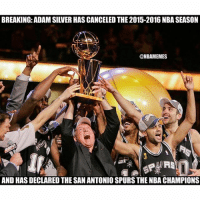 BREAKING NEWS! 😂😂: BREAKING: ADAM SILVER HAS CANCELED THE 2015-2016 NBA SEASON  @MBAM EMES  ANDHASDECLAREDTHESANANTONIOS aneng  AND HAS DECLARED THE SAN ANTONIO SPURS THE NBA CHAMPIONS BREAKING NEWS! 😂😂